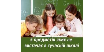 5 ПРЕДМЕТІВ, ЯКИХ БРАКУЄ В СУЧАСНІЙ ШКОЛІ